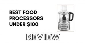 Best Food Processors under $100 Reviews 2020 [Buying guide]
